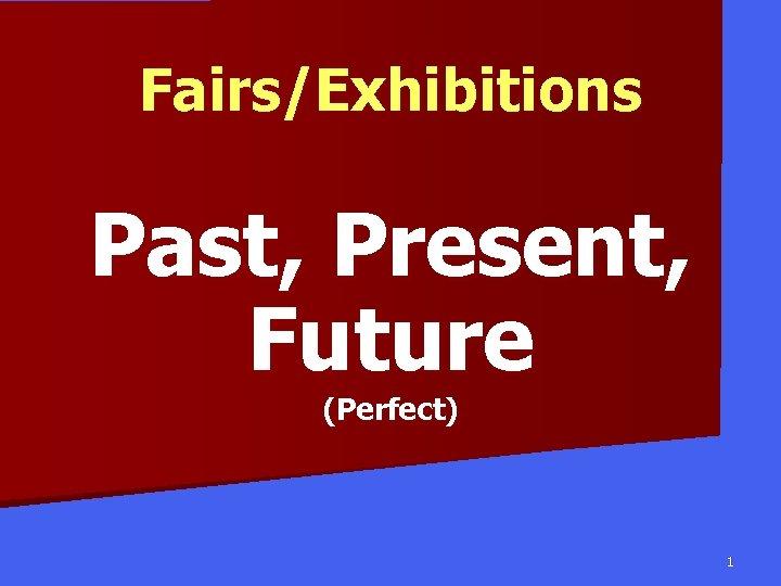 Fairs/Exhibitions Past, Present, Future (Perfect) 1
