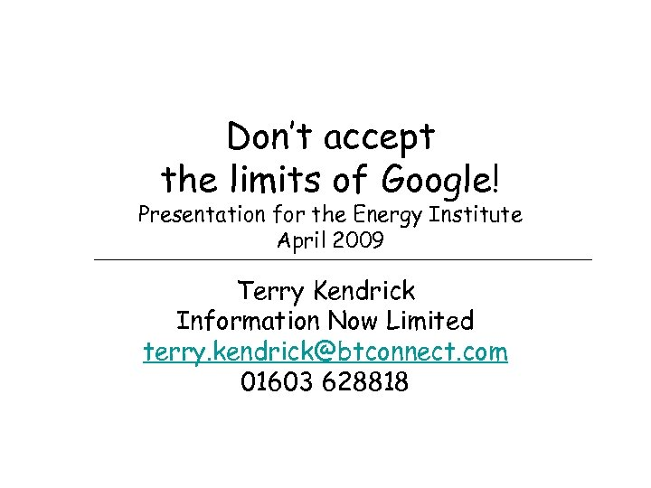 Don't accept the limits of Google! Presentation for the Energy Institute April 2009 Terry