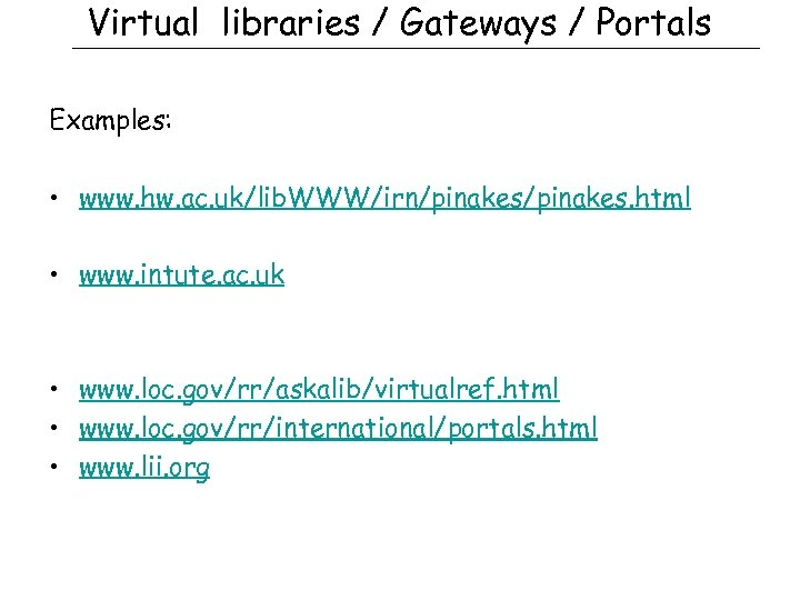 Virtual libraries / Gateways / Portals Examples: • www. hw. ac. uk/lib. WWW/irn/pinakes. html