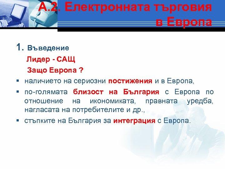 А. 2. Електронната търговия в Европа 1. Въведение Лидер - САЩ Защо Европа ?