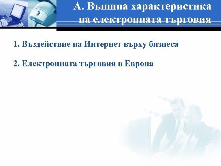 А. Външна характеристика на електронната търговия 1. Въздействие на Интернет върху бизнеса 2. Електронната
