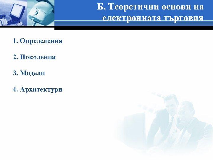 Б. Теоретични основи на електронната търговия 1. Определения 2. Поколения 3. Модели 4. Архитектури