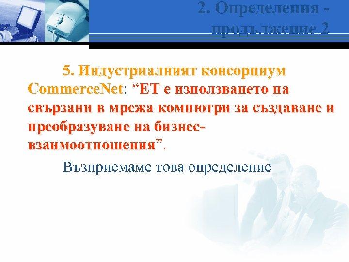 """2. Определения продължение 2 5. Индустриалният консорциум Commerce. Net: """"ЕТ е използването на Commerce."""