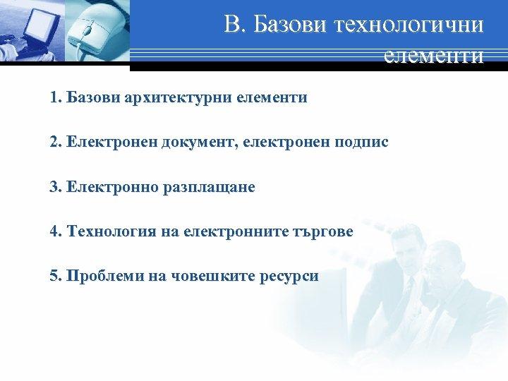 В. Базови технологични елементи 1. Базови архитектурни елементи 2. Електронен документ, електронен подпис 3.