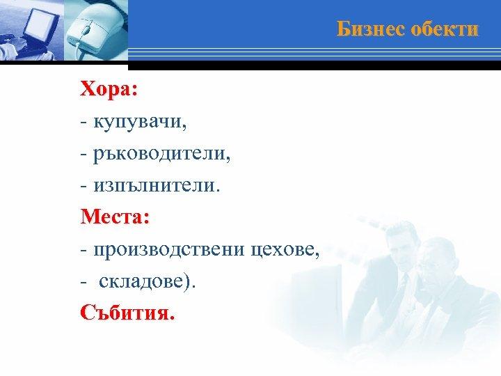 Бизнес обекти Хора: - купувачи, - ръководители, - изпълнители. Места: - производствени цехове, -