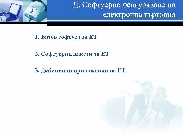 Д. Софтуерно осигуряване на електронна търговия 1. Базов софтуер за ЕТ 2. Софтуерни пакети