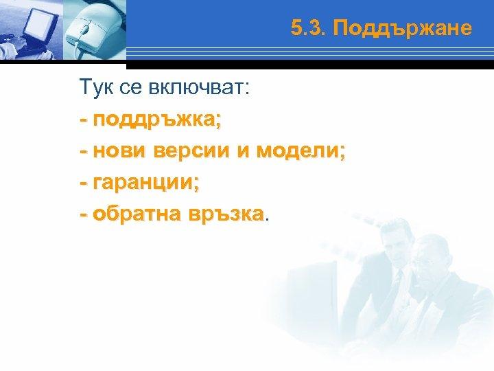 5. 3. Поддържане Тук се включват: - поддръжка; - нови версии и модели; -