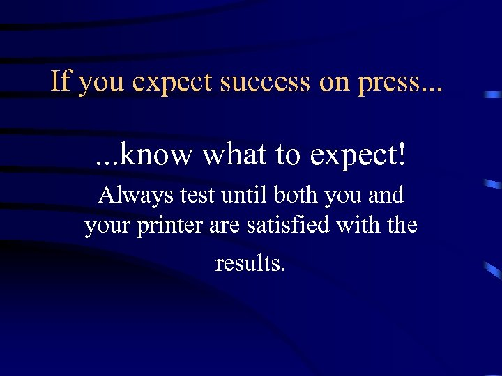 If you expect success on press. . . know what to expect! Always test