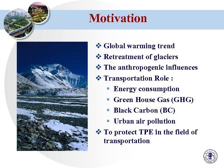 Motivation v Global warming trend v Retreatment of glaciers v The anthropogenic influences v