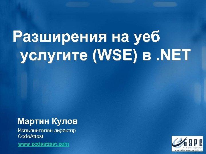 Разширения на уеб услугите (WSE) в. NET Мартин Кулов Изпълнителен директор Code. Attest www.