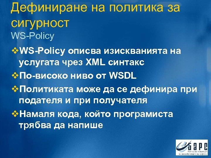 Дефиниране на политика за сигурност WS-Policy v. WS-Policy описва изискванията на услугата чрез XML