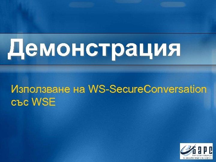 Демонстрация Използване на WS-Secure. Conversation със WSE