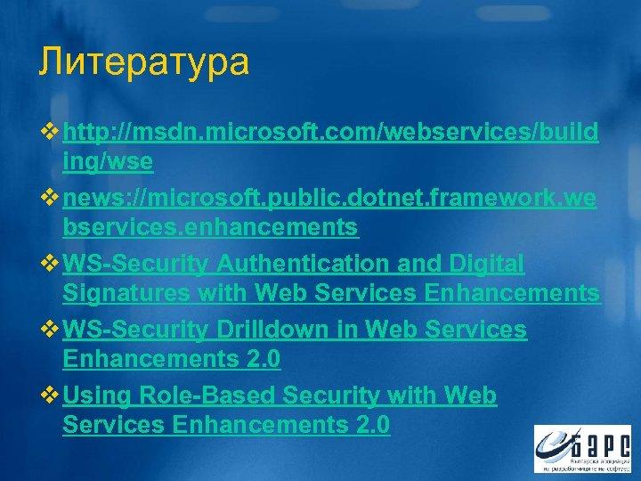 Литература v http: //msdn. microsoft. com/webservices/build ing/wse v news: //microsoft. public. dotnet. framework. we