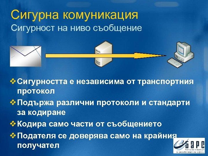 Сигурна комуникация Сигурност на ниво съобщение v Сигурността е независима от транспортния протокол v