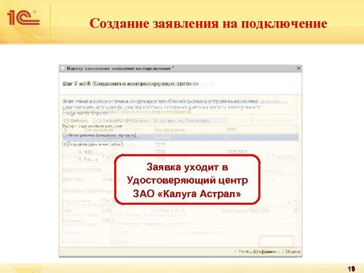 Создание заявления на подключение Заявка уходит в Удостоверяющий центр ЗАО «Калуга Астрал» 10