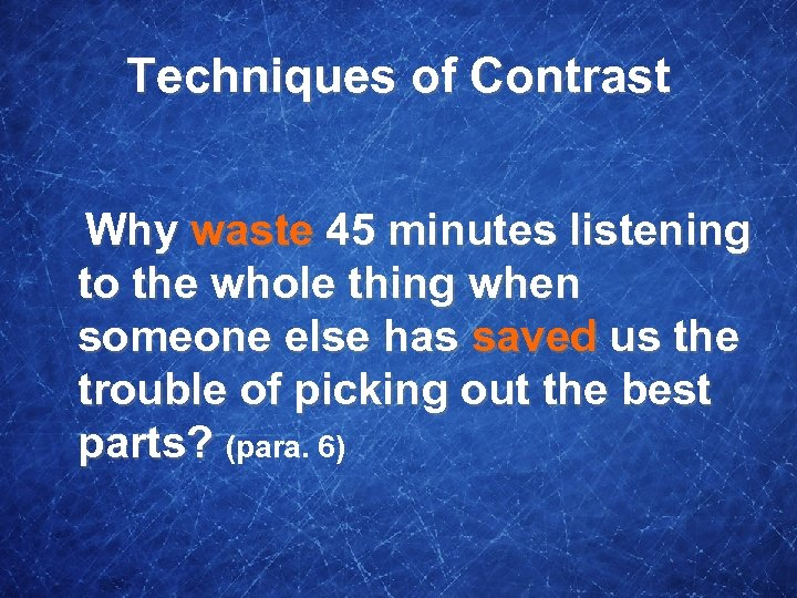 Techniques of Contrast Why waste 45 minutes listening to the whole thing when someone