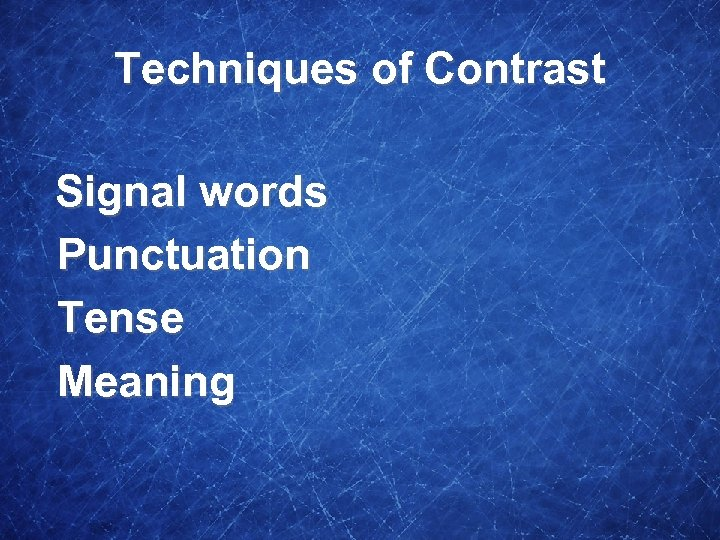 Techniques of Contrast Signal words Punctuation Tense Meaning