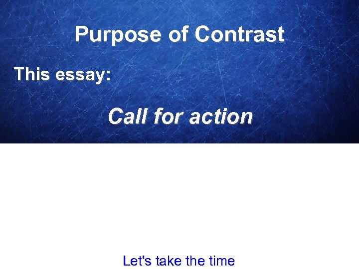 Purpose of Contrast This essay: Call for action Let's take the time