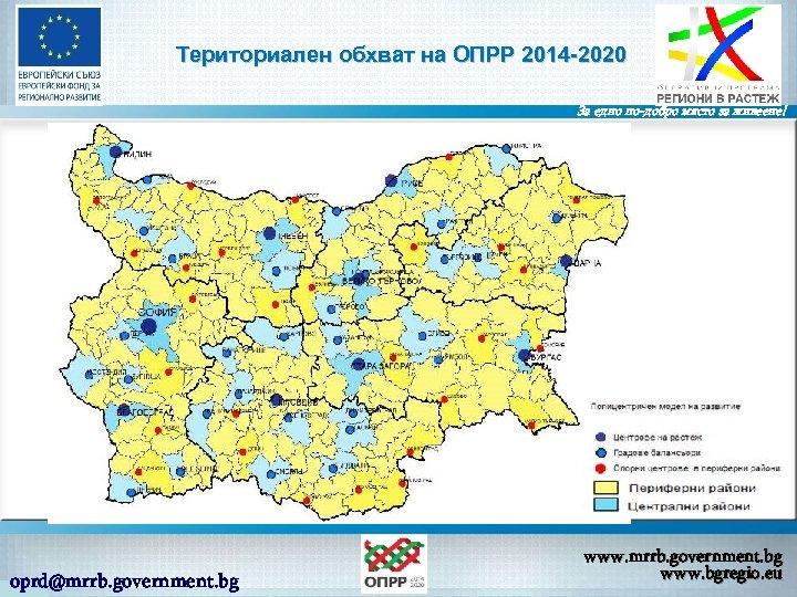 Териториален обхват на ОПРР 2014 -2020 За едно по-добро място за живеене! oprd@mrrb. government.