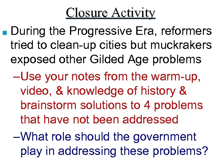 Closure Activity ■ During the Progressive Era, reformers tried to clean-up cities but muckrakers