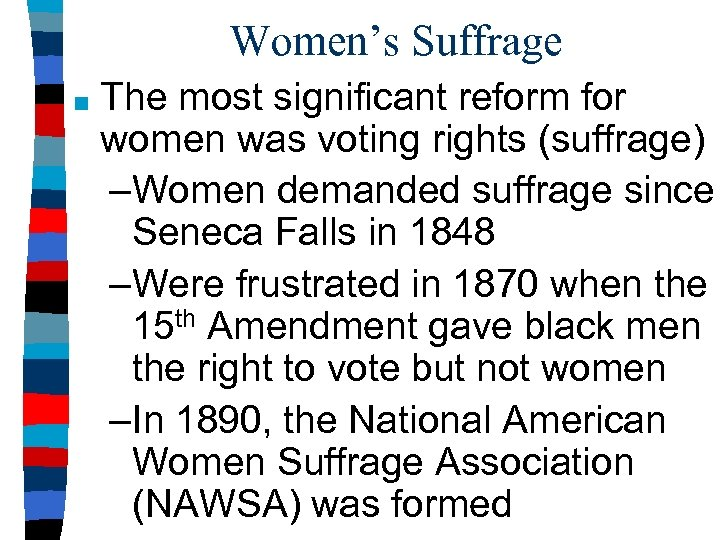 Women's Suffrage ■ The most significant reform for women was voting rights (suffrage) –Women