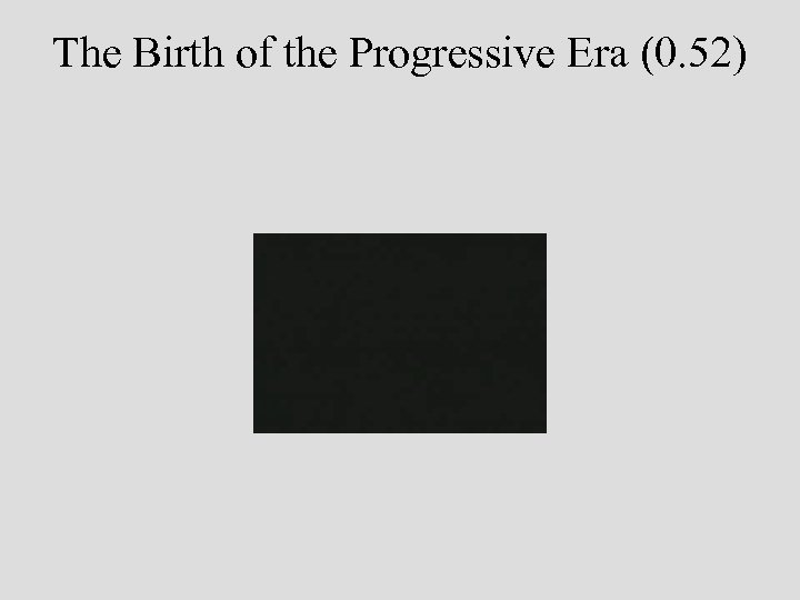 The Birth of the Progressive Era (0. 52)