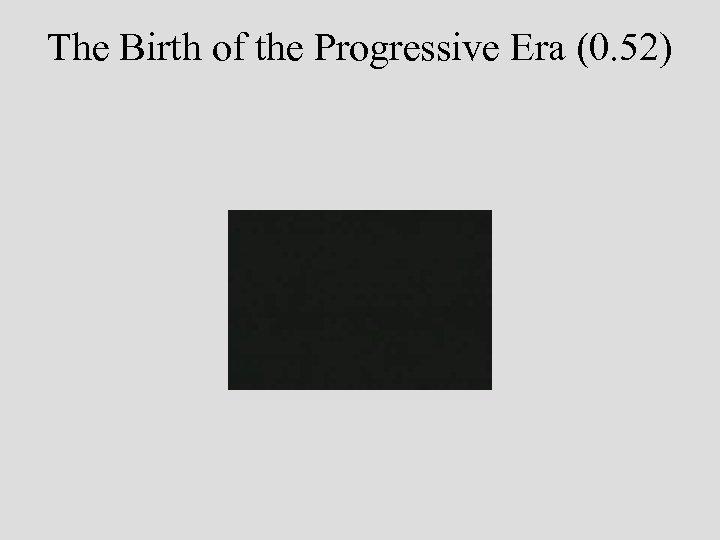 The Birth of the Progressive Era (0. 52)