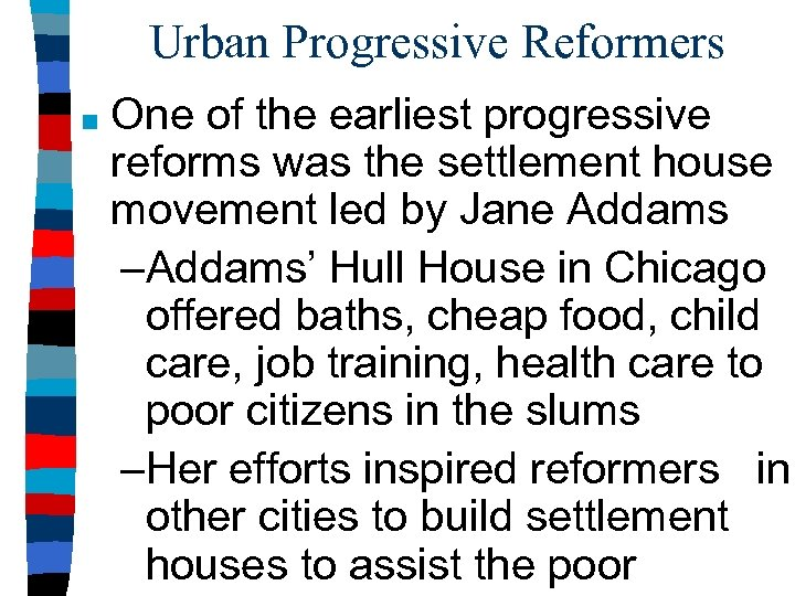 Urban Progressive Reformers ■ One of the earliest progressive reforms was the settlement house