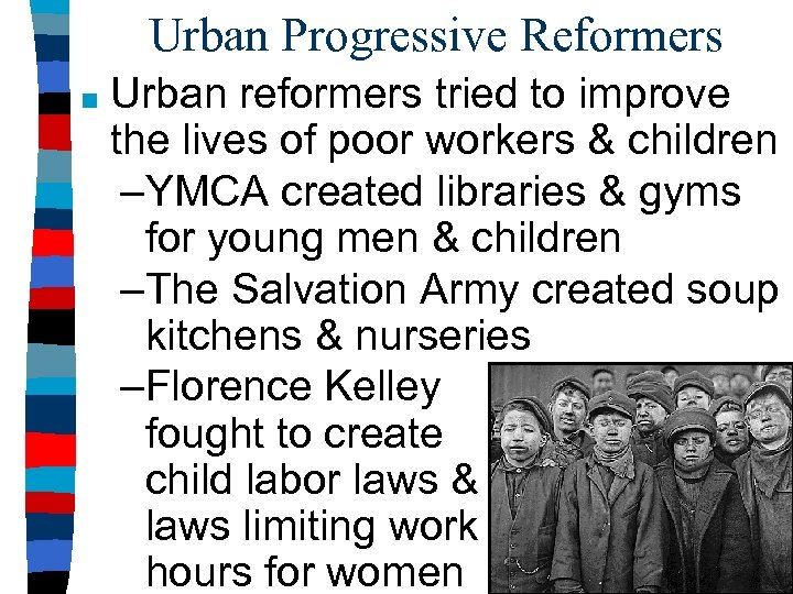 Urban Progressive Reformers ■ Urban reformers tried to improve the lives of poor workers