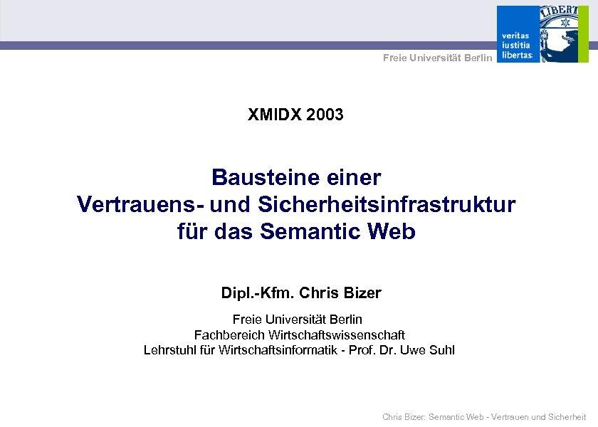 Freie Universität Berlin XMIDX 2003 Bausteiner Vertrauens- und Sicherheitsinfrastruktur für das Semantic Web Dipl.