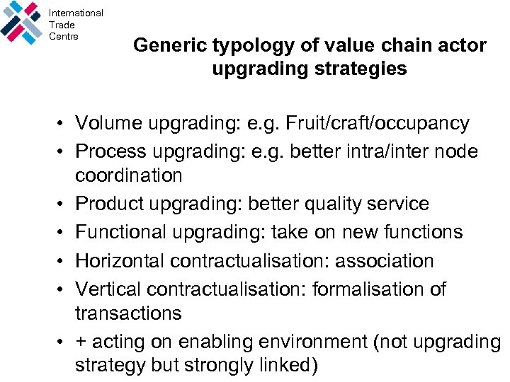 International Trade Centre Generic typology of value chain actor upgrading strategies • Volume upgrading: