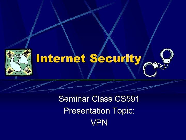 Internet Security Seminar Class CS 591 Presentation Topic: VPN