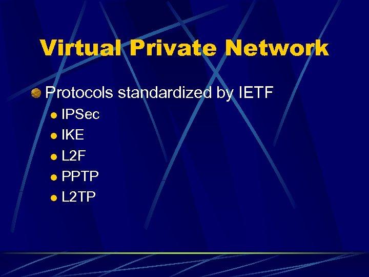 Virtual Private Network Protocols standardized by IETF IPSec l IKE l L 2 F