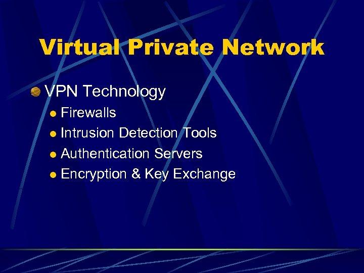 Virtual Private Network VPN Technology Firewalls l Intrusion Detection Tools l Authentication Servers l