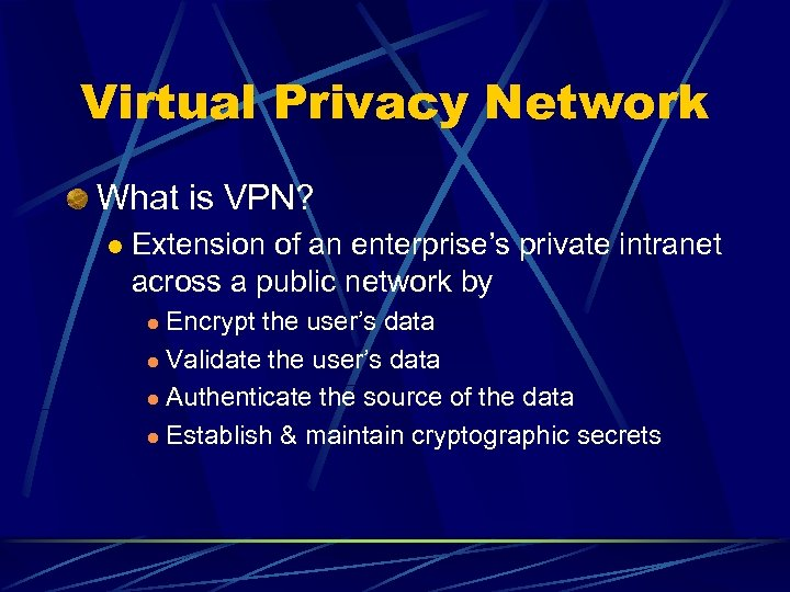 Virtual Privacy Network What is VPN? l Extension of an enterprise's private intranet across