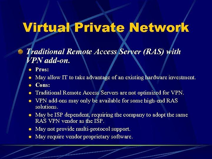 Virtual Private Network Traditional Remote Access Server (RAS) with VPN add-on. l l l