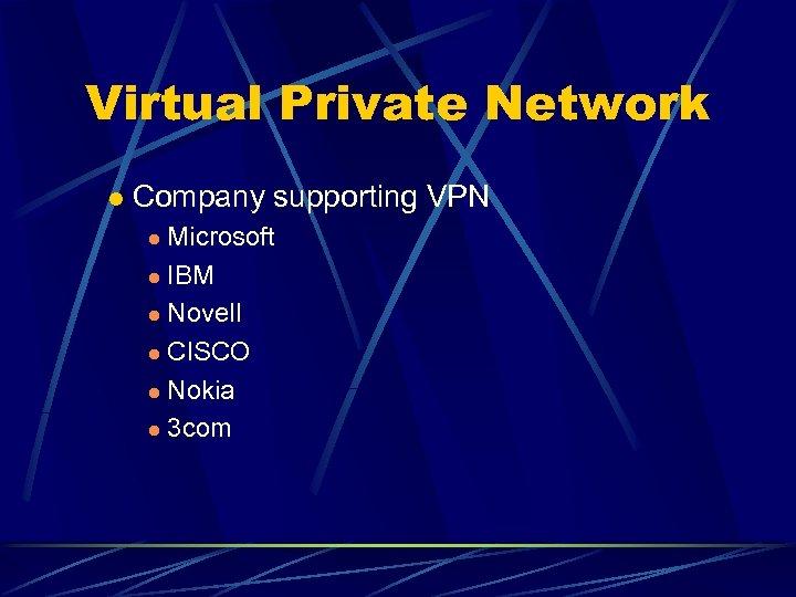 Virtual Private Network l Company supporting VPN Microsoft l IBM l Novell l CISCO