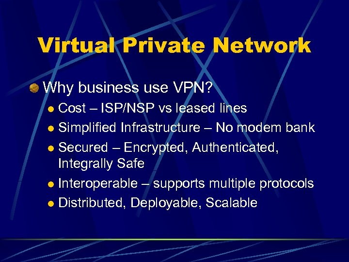Virtual Private Network Why business use VPN? Cost – ISP/NSP vs leased lines l