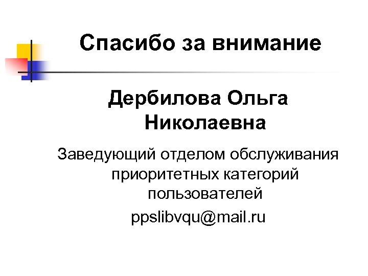 Спасибо за внимание Дербилова Ольга Николаевна Заведующий отделом обслуживания приоритетных категорий пользователей ppslibvqu@mail. ru