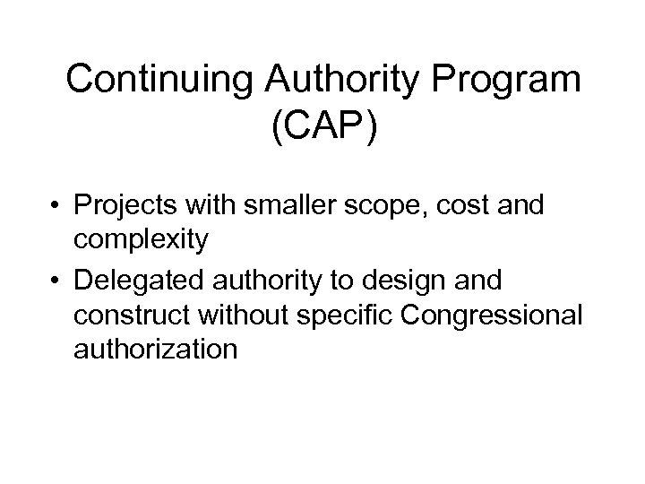 Continuing Authority Program (CAP) • Projects with smaller scope, cost and complexity • Delegated