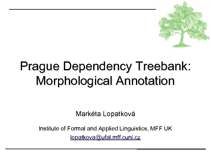 Prague Dependency Treebank: Morphological Annotation Markéta Lopatková Institute of Formal and Applied Linguistics, MFF