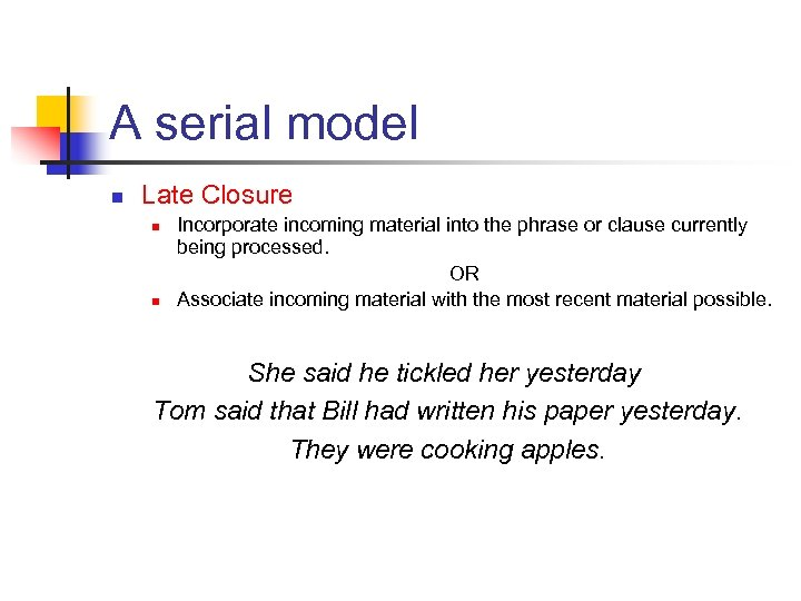 A serial model n Late Closure n n Incorporate incoming material into the phrase