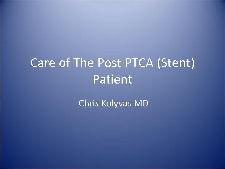 Care of The Post PTCA (Stent) Patient Chris Kolyvas MD