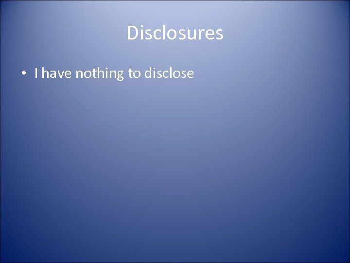 Disclosures • I have nothing to disclose