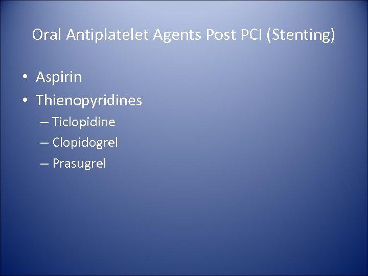 Oral Antiplatelet Agents Post PCI (Stenting) • Aspirin • Thienopyridines – Ticlopidine – Clopidogrel
