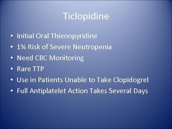 Ticlopidine • • • Initial Oral Thienopyridine 1% Risk of Severe Neutropenia Need CBC