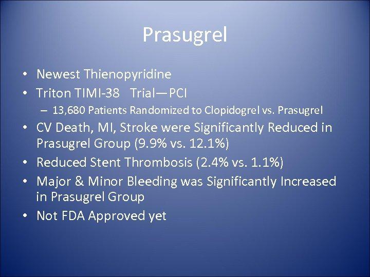 Prasugrel • Newest Thienopyridine • Triton TIMI-38 Trial—PCI – 13, 680 Patients Randomized to