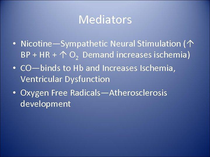 Mediators • Nicotine—Sympathetic Neural Stimulation ( BP + HR + O 2 Demand increases