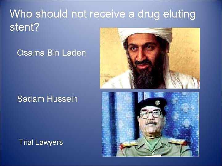 Who should not receive a drug eluting stent? Osama Bin Laden Sadam Hussein Trial