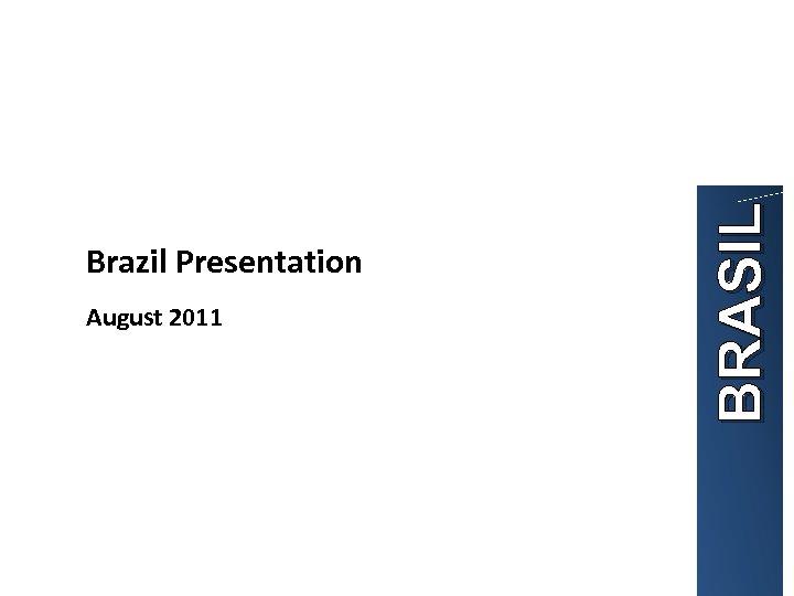 August 2011 BRASIL Brazil Presentation